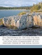 The Ordinance of 1787 and the War of 1861. an Address Delivered Before the New York Commandery of the Military Order of the Loyal Legion af Wager Swayne
