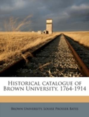 Historical Catalogue of Brown University, 1764-1914 af Louise Prosser Bates