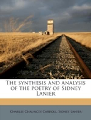 The Synthesis and Analysis of the Poetry of Sidney Lanier af Charles Chauncey Carroll, Sidney Lanier