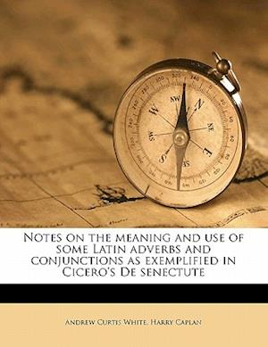 Notes on the Meaning and Use of Some Latin Adverbs and Conjunctions as Exemplified in Cicero's de Senectute af Andrew Curtis White, Harry Caplan