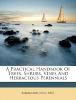 A Practical Handbook of Trees, Shrubs, Vines and Herbaceous Perennials af John Kirkegaard, Kirkegaard John 1872-