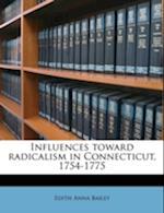 Influences Toward Radicalism in Connecticut, 1754-1775 Volume 5 af Edith Anna Bailey