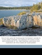 Fighting Men of Highland Catholic Jacobite Clan Who Fought in Canada to Gain It For, and Preserve It To, the Crown, and for the Honour of the Name of af A. MCL MacDonnell