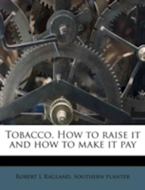 Tobacco. How to Raise It and How to Make It Pay af Robert L. Ragland, Southern Planter
