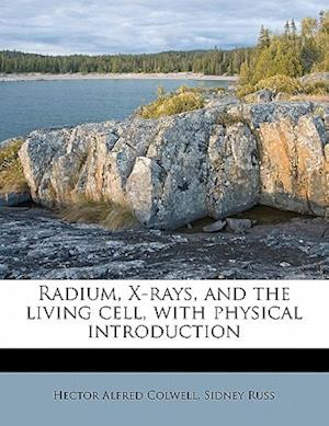 Radium, X-Rays, and the Living Cell, with Physical Introduction af Hector Alfred Colwell, Sidney Russ