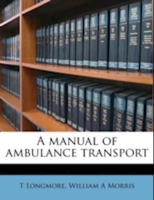 A Manual of Ambulance Transport af William A. Morris, T. Longmore