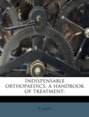 Indispensable Orthopaedics, a Handbook of Treatment; af F. Calot