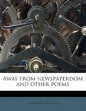 Away from Newspaperdom and Other Poems af Bernard Mcevoy