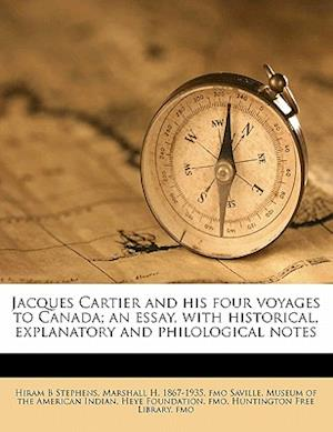 Jacques Cartier and His Four Voyages to Canada; An Essay, with Historical, Explanatory and Philological Notes af Hiram B. Stephens, Marshall H. 1867 Saville