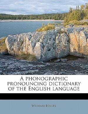 A Phonographic Pronouncing Dictionary of the English Language af William Bolles