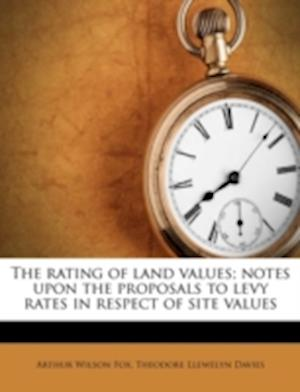 The Rating of Land Values; Notes Upon the Proposals to Levy Rates in Respect of Site Values af Theodore Llewelyn Davies, Arthur Wilson Fox