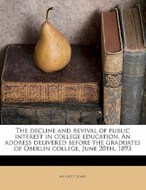 The Decline and Revival of Public Interest in College Education. an Address Delivered Before the Graduates of Oberlin College, June 20th, 1893 af Merritt Starr