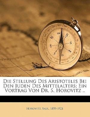 Die Stellung Des Aristoteles Bei Den Juden Des Mittelalters; Ein Vortrag Von Dr. S. Horovitz .. af Saul Horovitz, Horovitz Saul 1859-1921
