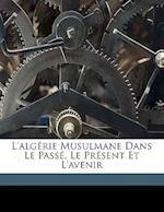 L'Algerie Musulmane Dans Le Passe, Le Present Et L'Avenir af H. Lavion, Lavion H. 1865-