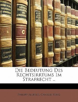 Die Bedeutung Des Rechtsirrtums Im Strafrecht af Charles King, Philipp Allfeld