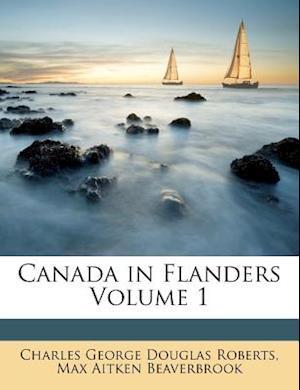 Canada in Flanders Volume 1 af Charles George Douglas Roberts, Max Aitken Beaverbrook