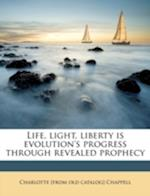 Life, Light, Liberty Is Evolution's Progress Through Revealed Prophecy af Charlotte Chappell