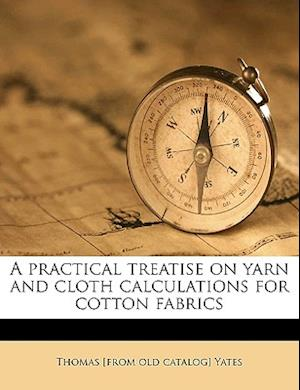 A Practical Treatise on Yarn and Cloth Calculations for Cotton Fabrics af Thomas Yates