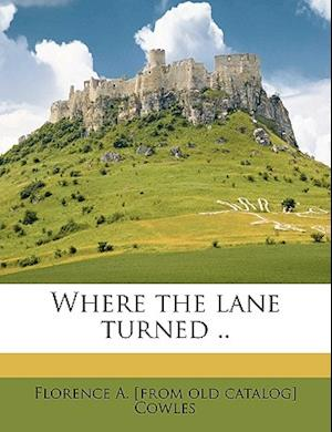 Where the Lane Turned .. af Florence A. Cowles