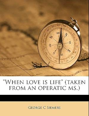 When Love Is Life (Taken from an Operatic MS.) af George C. Siemers