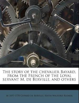 The Story of the Chevalier Bayard, from the French of the Loyal Servant M. de Berville, and Others af Edith Walford Blumer, M. 1697 Guyard De Berville