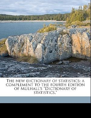 The New Dictionary of Statistics; A Complement to the Fourth Edition of Mulhall's Dictionary of Statistics, af Augustus Duncan Webb