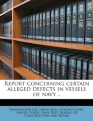 Report Concerning Certain Alleged Defects in Vessels of Navy .. af Washington Lee Capps