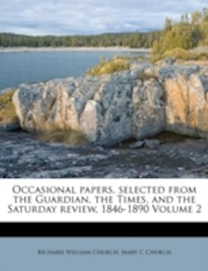 Occasional Papers, Selected from the Guardian, the Times, and the Saturday Review, 1846-1890 Volume 2 af Richard William Church, Mary C. Church