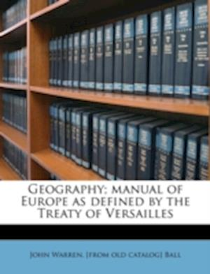 Geography; Manual of Europe as Defined by the Treaty of Versailles af John Warren Ball