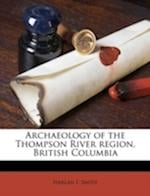 Archaeology of the Thompson River Region, British Columbia af Harlan I. Smith