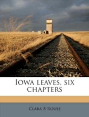 Iowa Leaves, Six Chapters af Clara B. Rouse