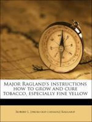 Major Ragland's Instructions How to Grow and Cure Tobacco, Especially Fine Yellow af Robert L. Ragland
