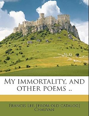My Immortality, and Other Poems .. af Francis Lee Chauvan