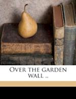 Over the Garden Wall .. af Will D. Felter