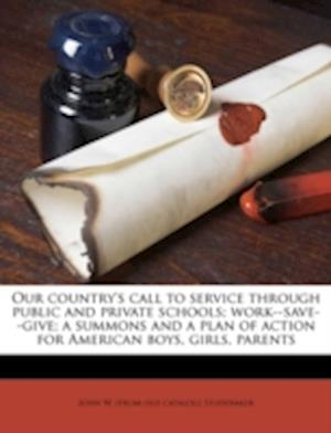 Our Country's Call to Service Through Public and Private Schools; Work--Save--Give; A Summons and a Plan of Action for American Boys, Girls, Parents af John W. Studebaker
