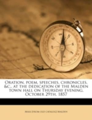 Oration, Poem, Speeches, Chronicles, &C., at the Dedication of the Malden Town Hall on Thursday Evening, October 29th, 1857 af Mass Malden, Malden Historical Society