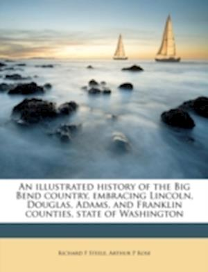 An Illustrated History of the Big Bend Country, Embracing Lincoln, Douglas, Adams, and Franklin Counties, State of Washington af Richard F. Steele, Arthur P. Rose