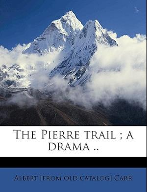 The Pierre Trail; A Drama .. af Albert Carr