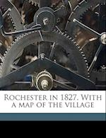 Rochester in 1827. with a Map of the Village af Jesse Hawley, Elisha Ely