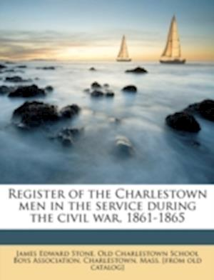 Register of the Charlestown Men in the Service During the Civil War, 1861-1865 Volume 2 af James Edward Stone
