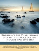 Register of the Charlestown Men in the Service During the Civil War, 1861-1865 Volume 2 af James Edward Stone