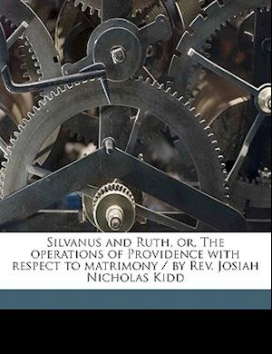 Silvanus and Ruth, Or, the Operations of Providence with Respect to Matrimony / By REV. Josiah Nicholas Kidd af Josiah Nicholas Kidd