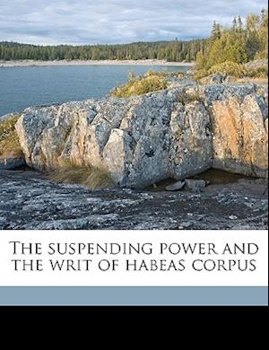 The Suspending Power and the Writ of Habeas Corpus Volume 2 af James F. Johnston