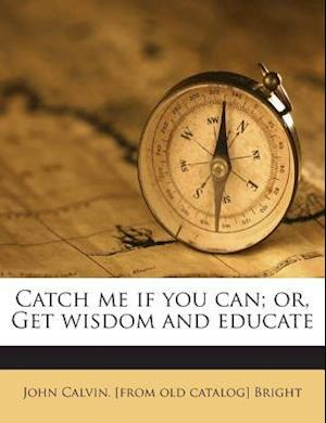 Catch Me If You Can; Or, Get Wisdom and Educate af John Calvin Bright