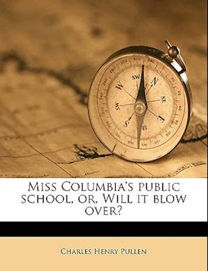 Miss Columbia's Public School, Or, Will It Blow Over? Volume 1 af Charles Henry Pullen