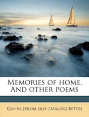 Memories of Home. and Other Poems af Clo M. Bettes