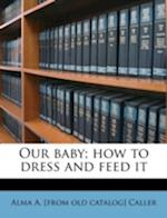Our Baby; How to Dress and Feed It af Alma a. Caller