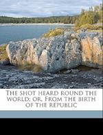 The Shot Heard Round the World; Or, from the Birth of the Republic af Maggie Roberts