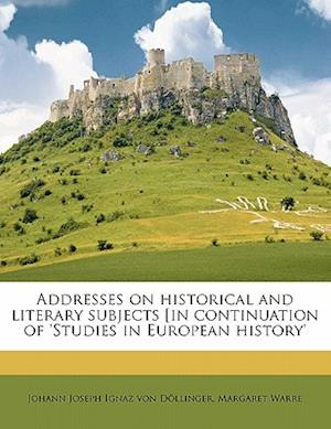 Addresses on Historical and Literary Subjects [In Continuation of 'Studies in European History' af Johann Joseph Ignaz Von Dollinger, Margaret Warre, Johann Joseph Ignaz Von D. Llinger