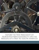 Report to the President of Northwestern University on the Results of a Trip to South America af Walter Lichtenstein